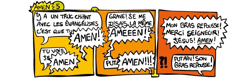 5 - Amen | - Ya un truc chiant avec les évangélistes c'est que tu -AMEN ! -Tu vois je -AMEN | grave ! Je me disais la même -AMEEEN ! -Put -AMEN !!! -Mon bras repousse ! Merci seigneur ! Jésus ! AMEN ! -Putain son bras repousse !